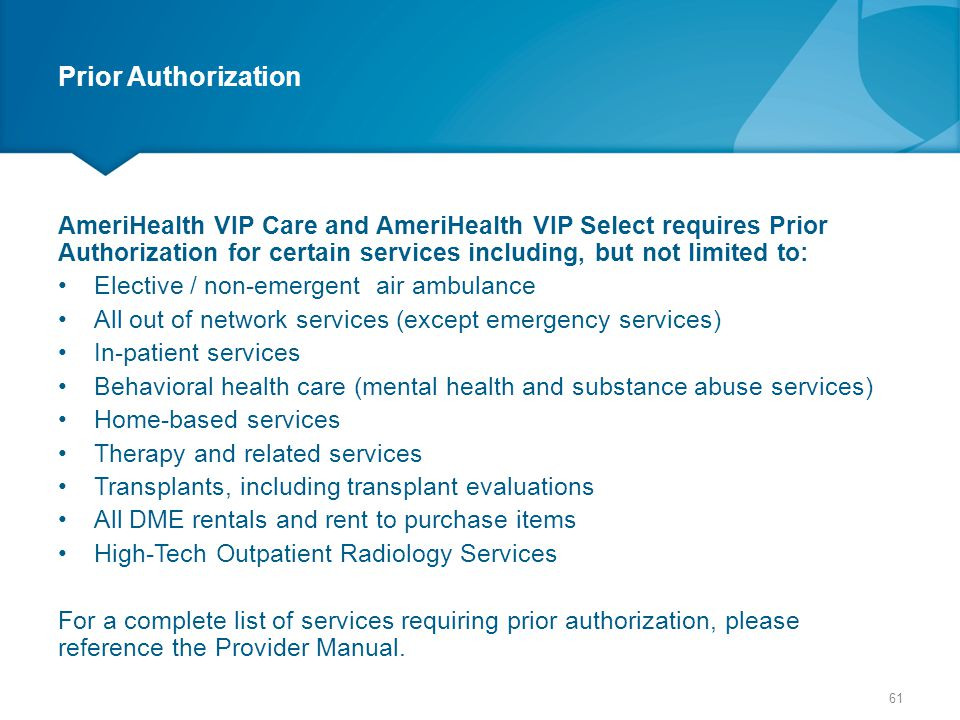 Prior Authorization AmeriHealth VIP Care and AmeriHealth VIP Select requires Prior Authorization for certain services including, but not limited to: