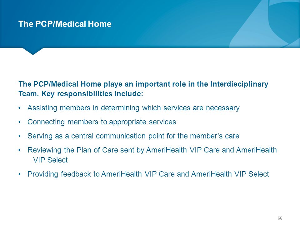 The PCP/Medical Home The PCP/Medical Home plays an important role in the Interdisciplinary Team. Key responsibilities include: