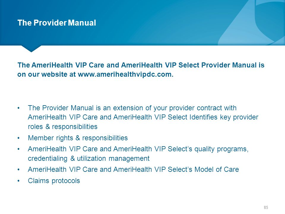 The Provider Manual The AmeriHealth VIP Care and AmeriHealth VIP Select Provider Manual is on our website at www.amerihealthvipdc.com.