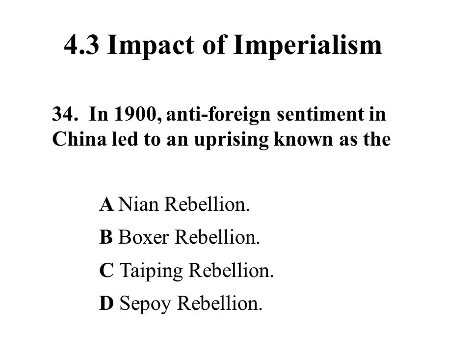 4.3 Impact of Imperialism 34. In 1900, anti-foreign sentiment in China led to an uprising known as the.