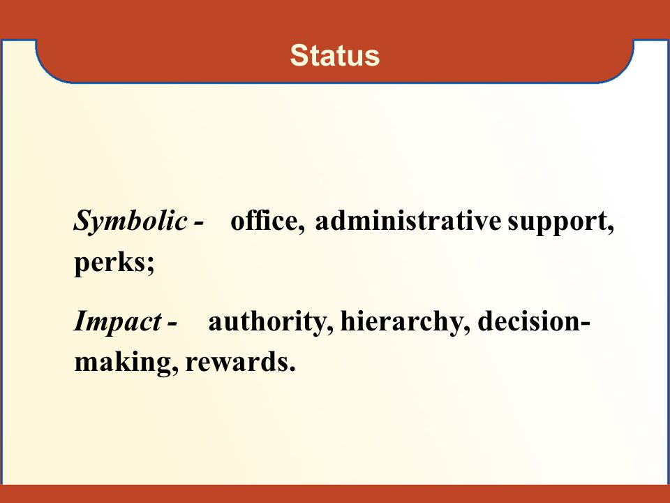 Status Symbolic - office, administrative support, perks; Impact - authority, hierarchy, decision-making, rewards.