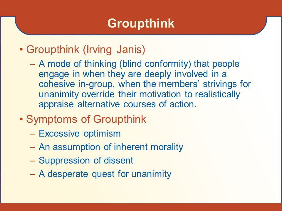 Groupthink Groupthink (Irving Janis) Symptoms of Groupthink