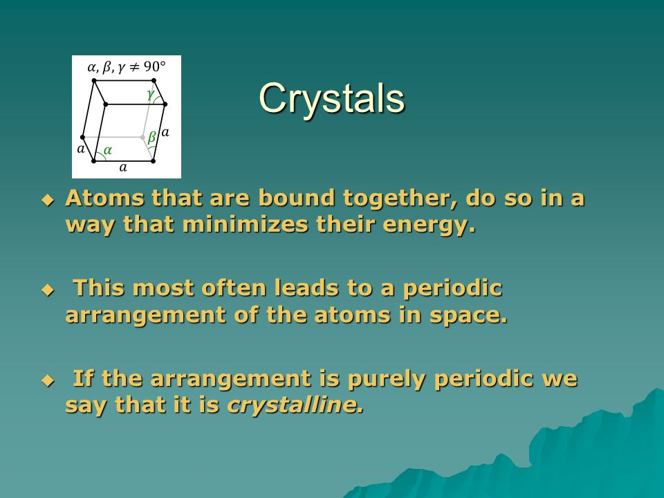 Crystals Atoms that are bound together, do so in a way that minimizes their energy.
