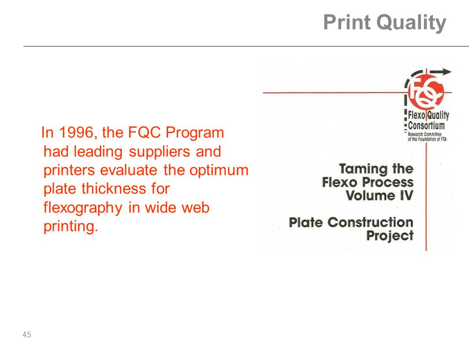 Print Quality In 1996, the FQC Program had leading suppliers and printers evaluate the optimum plate thickness for flexography in wide web printing.