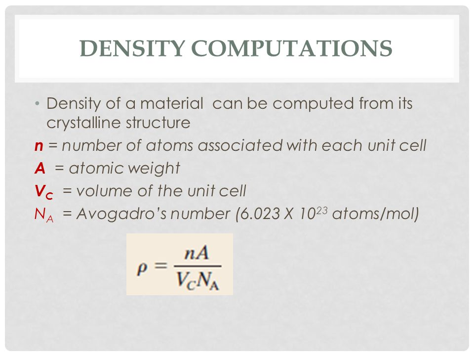Density Computations Density of a material can be computed from its crystalline structure. n = number of atoms associated with each unit cell.