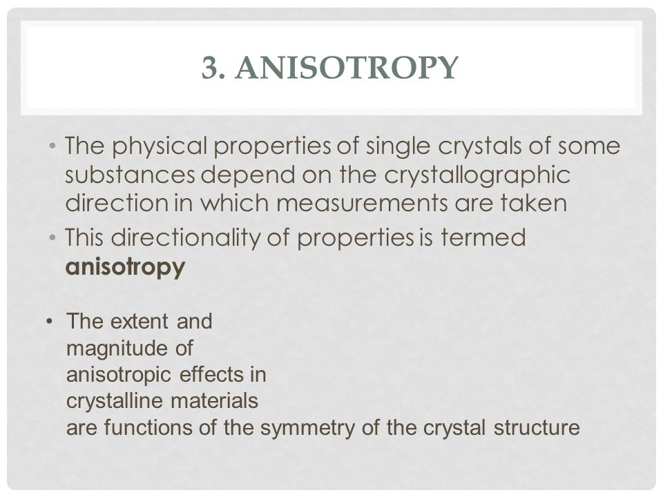 3. Anisotropy The physical properties of single crystals of some substances depend on the crystallographic direction in which measurements are taken.