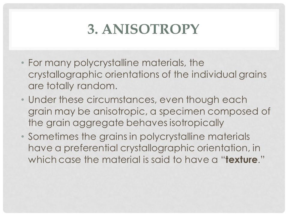 3. Anisotropy For many polycrystalline materials, the crystallographic orientations of the individual grains are totally random.