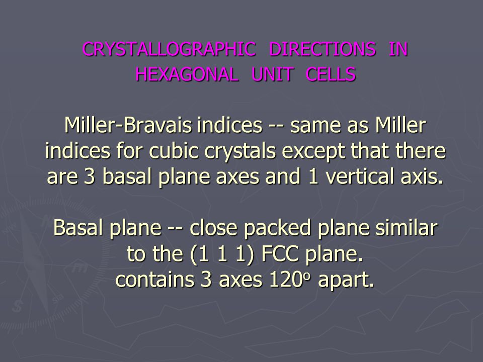 CRYSTALLOGRAPHIC DIRECTIONS IN HEXAGONAL UNIT CELLS Miller-Bravais indices -- same as Miller indices for cubic crystals except that there are 3 basal plane axes and 1 vertical axis.