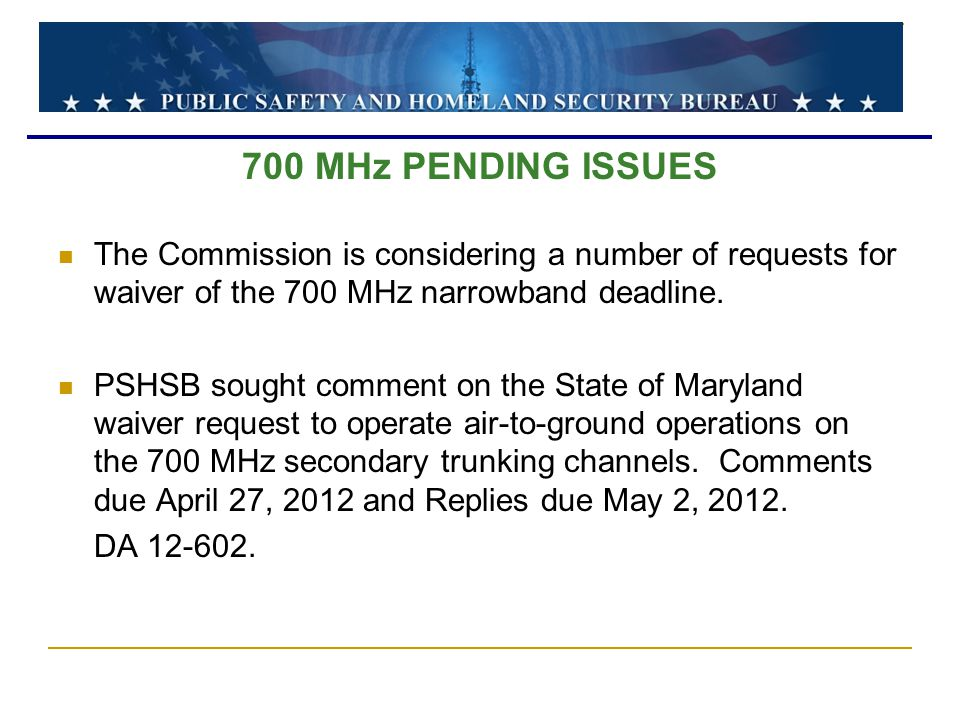 700 MHz PENDING ISSUES The Commission is considering a number of requests for waiver of the 700 MHz narrowband deadline.