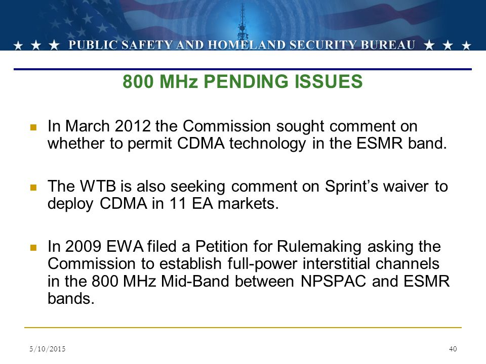 800 MHz PENDING ISSUES In March 2012 the Commission sought comment on whether to permit CDMA technology in the ESMR band.