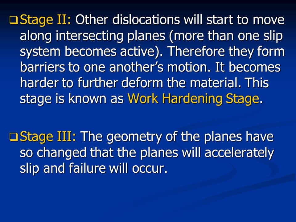 Stage II: Other dislocations will start to move along intersecting planes (more than one slip system becomes active). Therefore they form barriers to one another's motion. It becomes harder to further deform the material. This stage is known as Work Hardening Stage.
