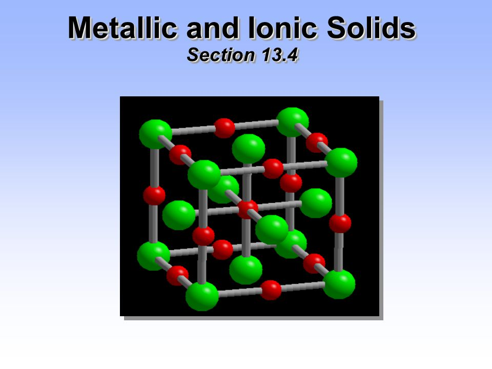 Metallic and Ionic Solids Section 13.4