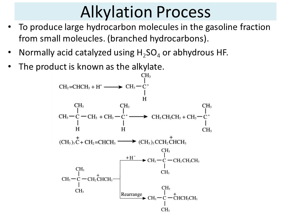 Alkylation Process To produce large hydrocarbon molecules in the gasoline fraction from small moleucles. (branched hydrocarbons).