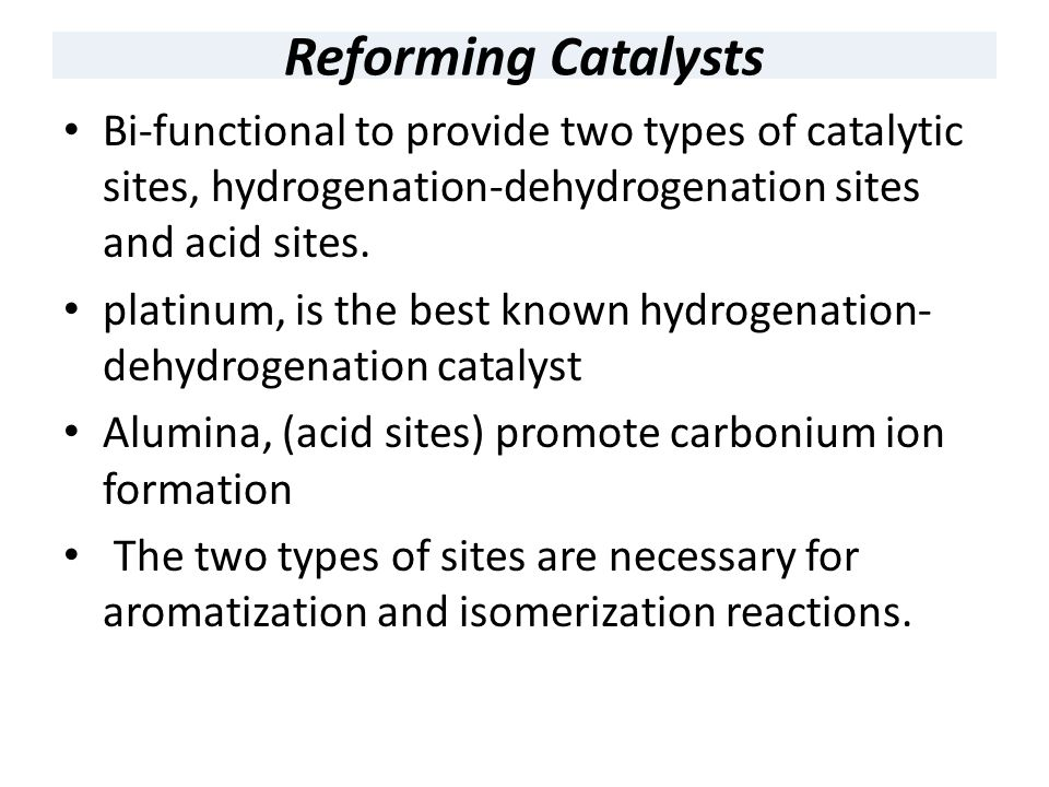 Reforming Catalysts Bi-functional to provide two types of catalytic sites, hydrogenation-dehydrogenation sites and acid sites.