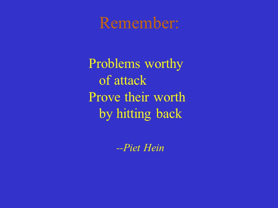 Remember: Problems worthy of attack Prove their worth by hitting back
