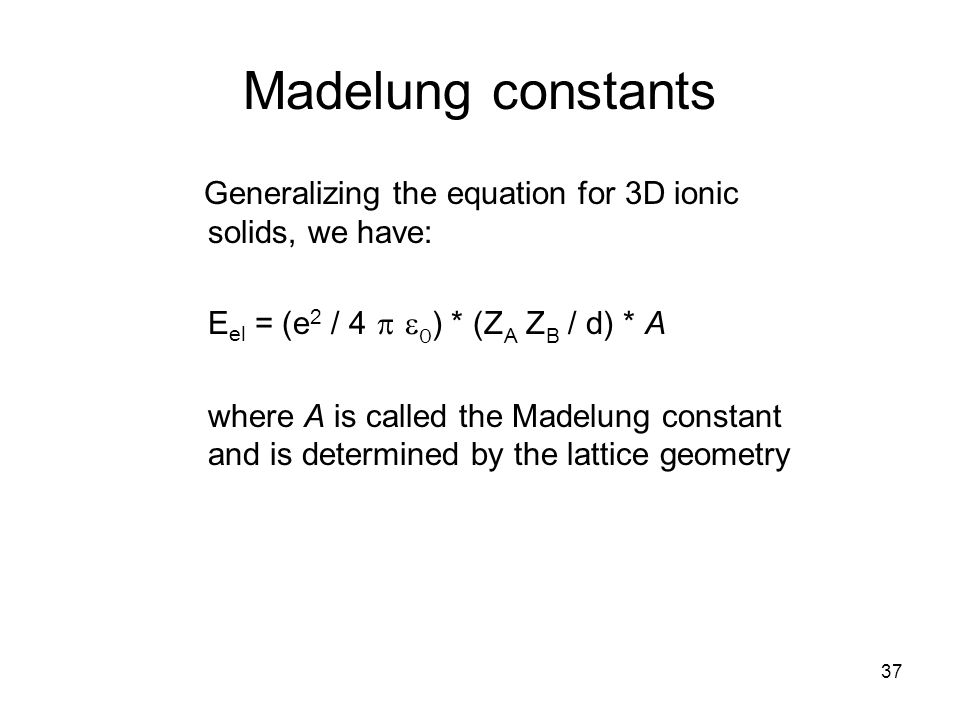 Madelung constants Generalizing the equation for 3D ionic solids, we have: Eel = (e2 / 4 p e0) * (ZA ZB / d) * A.