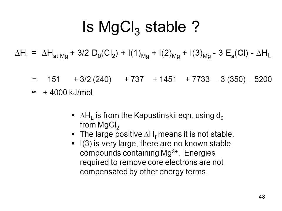 Is MgCl3 stable DHf = DHat,Mg + 3/2 D0(Cl2) + I(1)Mg + I(2)Mg + I(3)Mg - 3 Ea(Cl) - DHL.