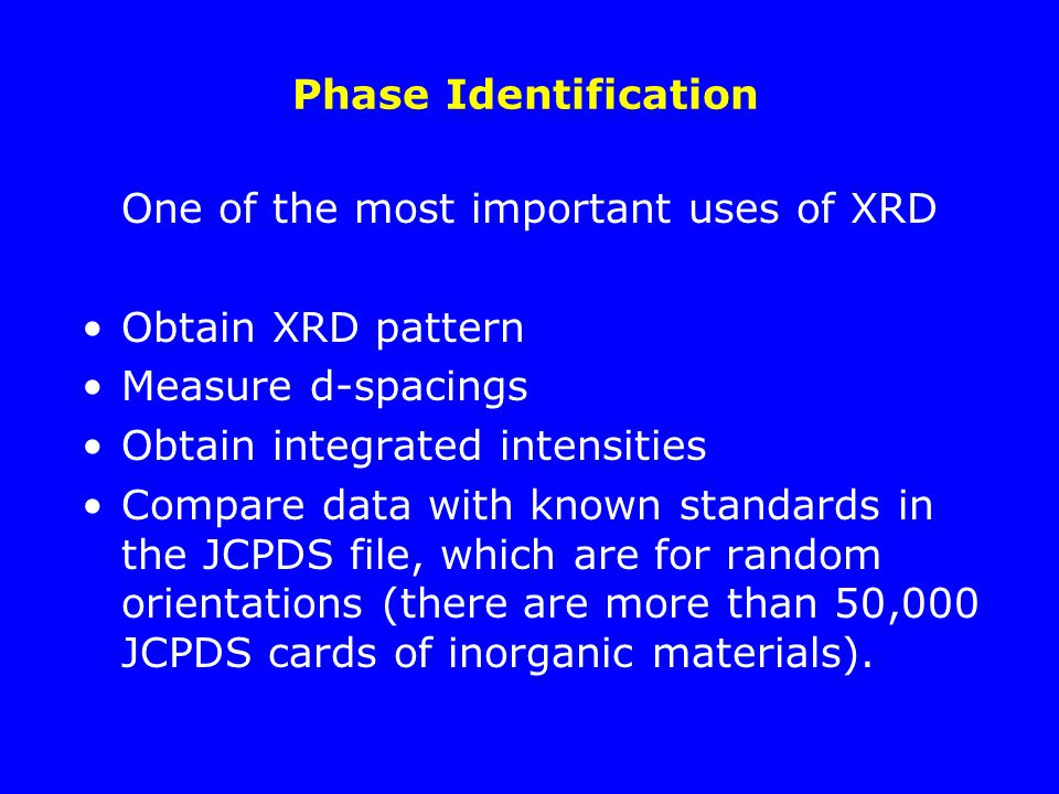 Phase Identification One of the most important uses of XRD. Obtain XRD pattern. Measure d-spacings.
