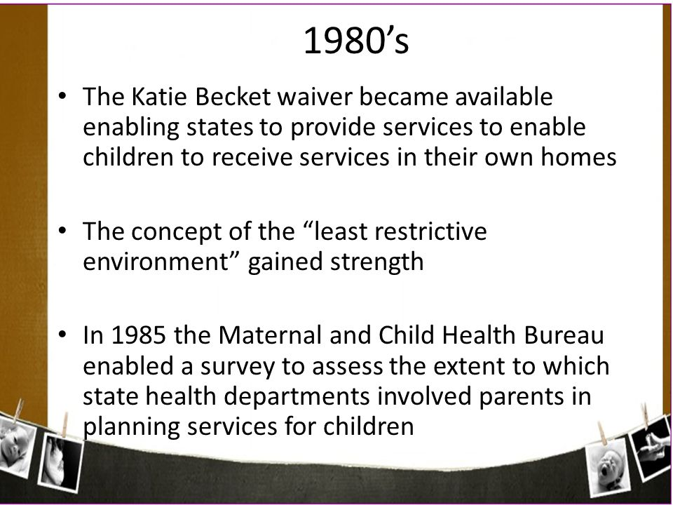1980's The Katie Becket waiver became available enabling states to provide services to enable children to receive services in their own homes.