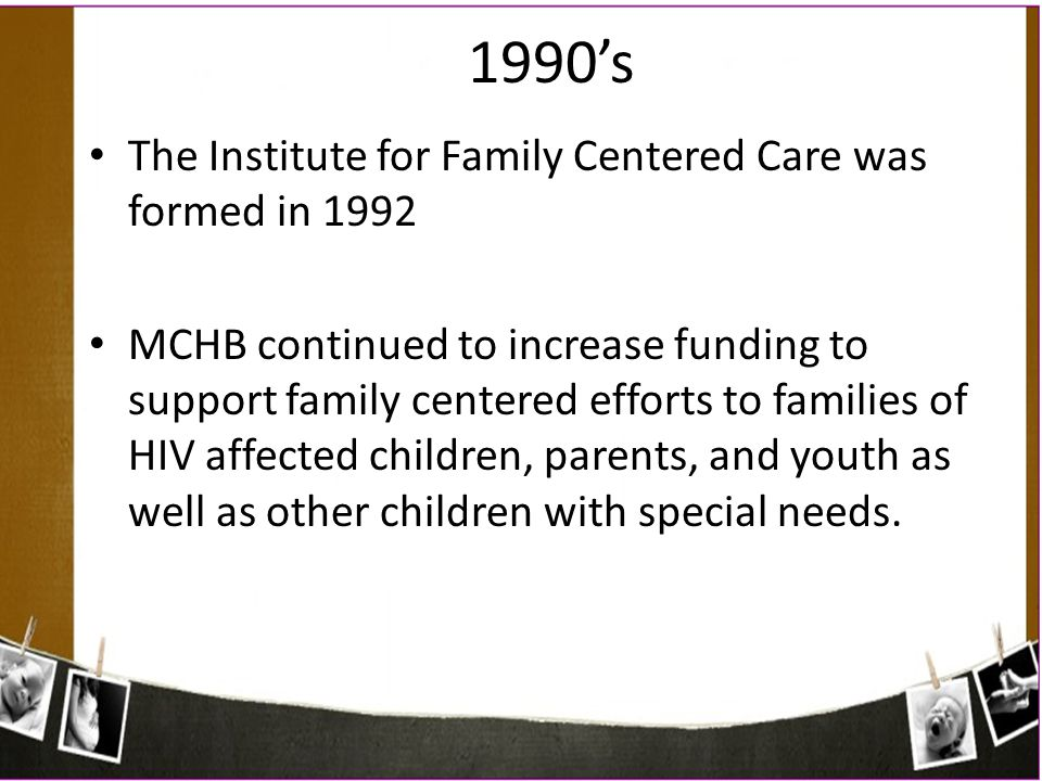 1990's The Institute for Family Centered Care was formed in 1992
