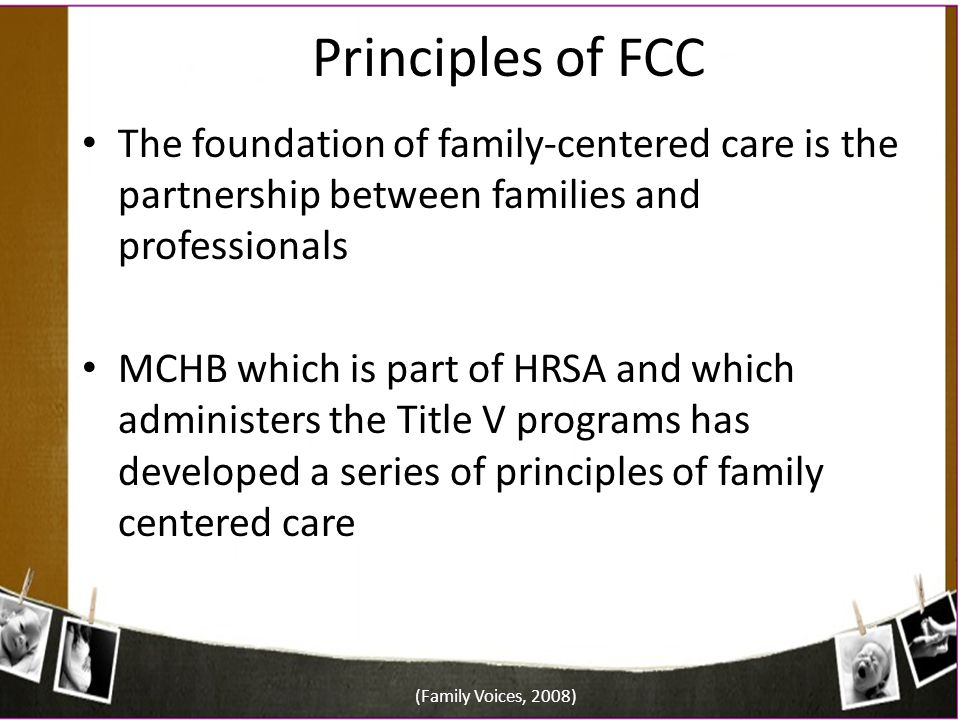 Principles of FCC The foundation of family-centered care is the partnership between families and professionals.