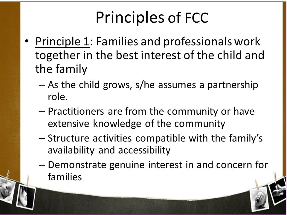 Principles of FCC Principle 1: Families and professionals work together in the best interest of the child and the family.