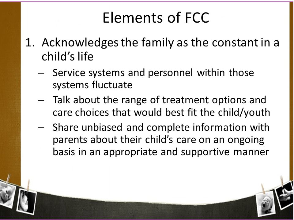 Elements of FCC Acknowledges the family as the constant in a child's life. Service systems and personnel within those systems fluctuate.