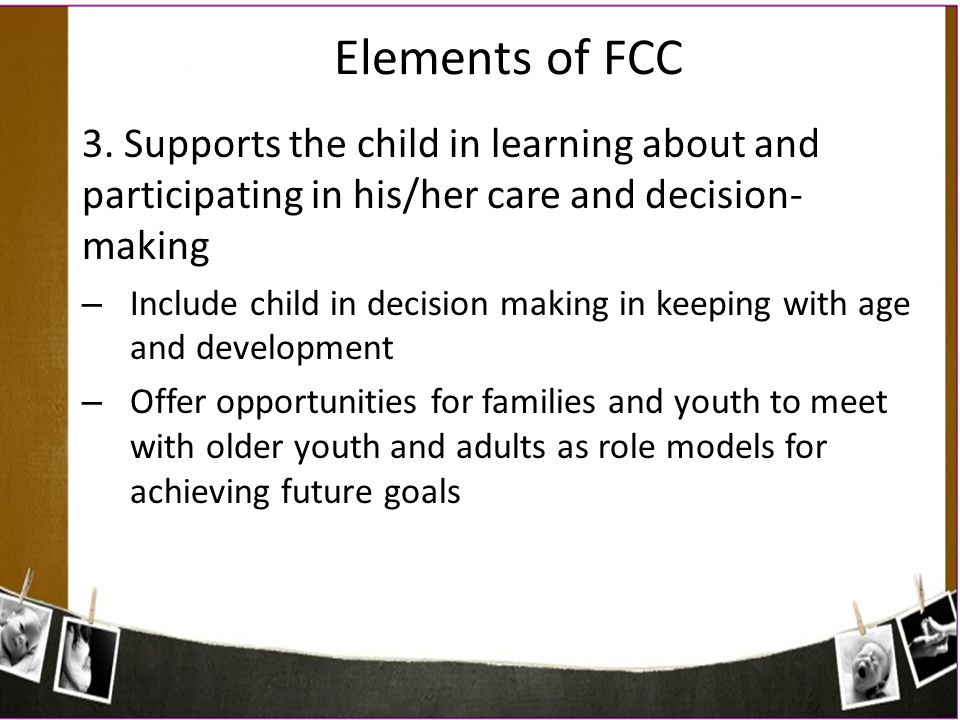 Elements of FCC 3. Supports the child in learning about and participating in his/her care and decision-making.
