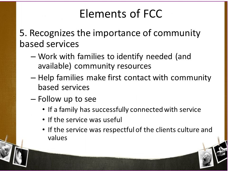 Elements of FCC 5. Recognizes the importance of community based services. Work with families to identify needed (and available) community resources.