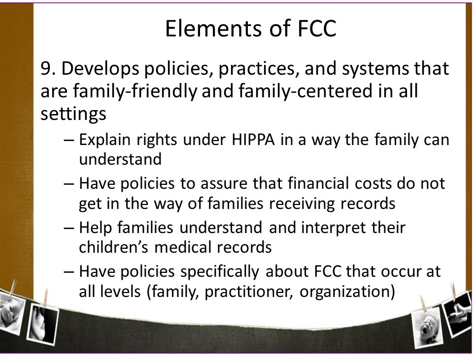 Elements of FCC 9. Develops policies, practices, and systems that are family-friendly and family-centered in all settings.