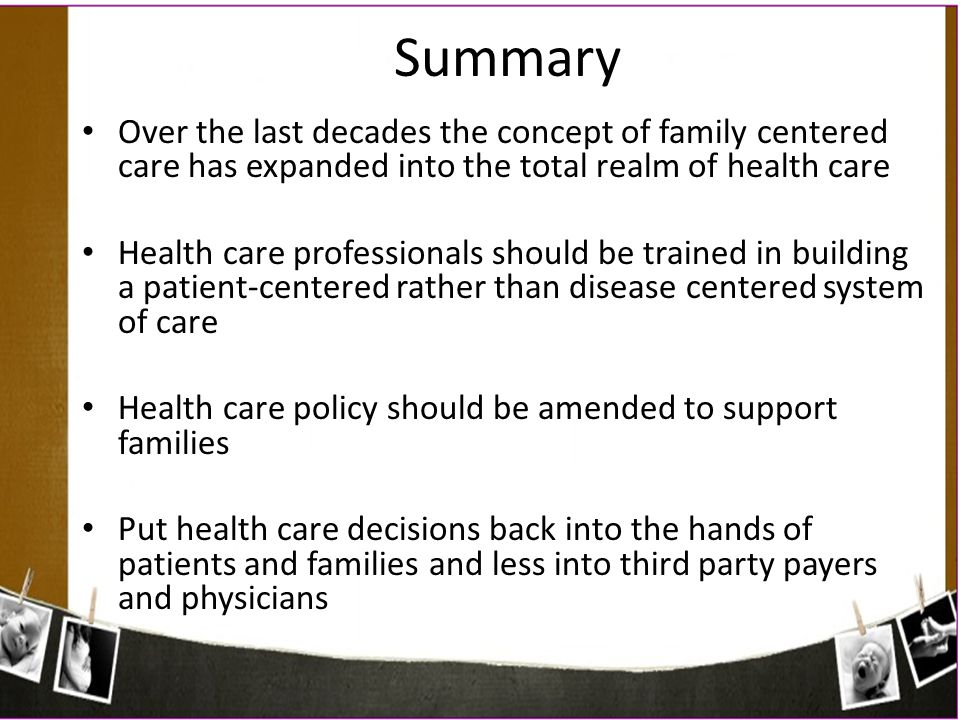 Summary Over the last decades the concept of family centered care has expanded into the total realm of health care.