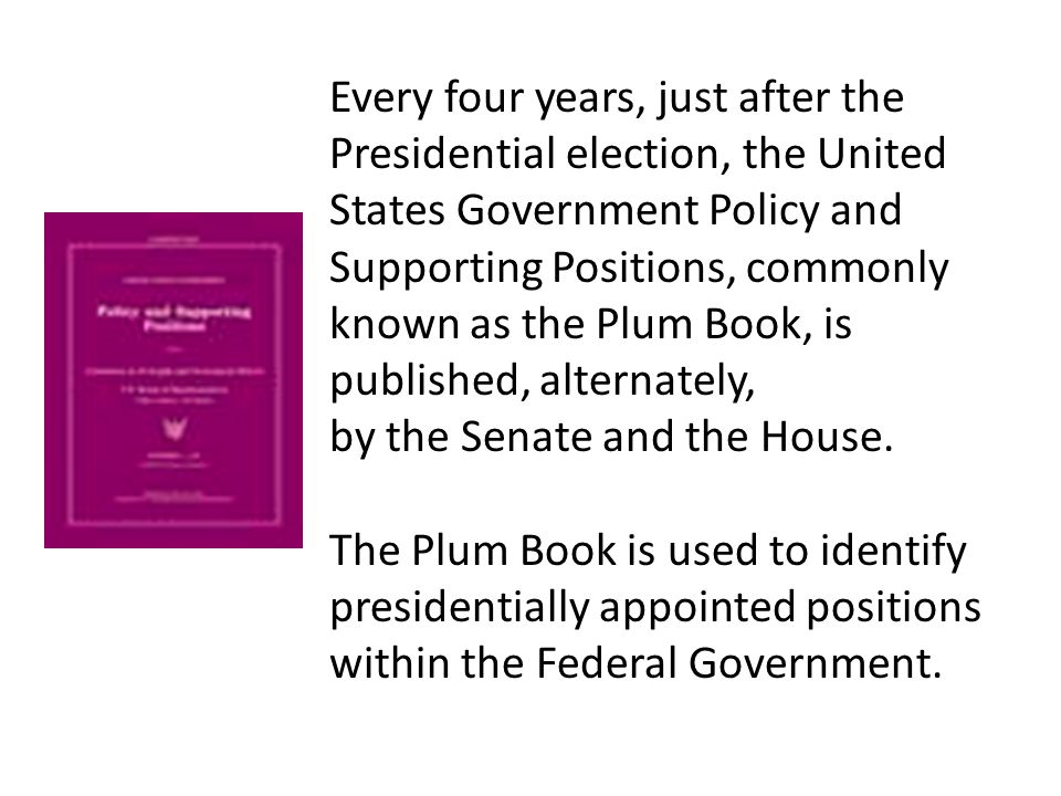 Every four years, just after the Presidential election, the United States Government Policy and Supporting Positions, commonly known as the Plum Book, is published, alternately,