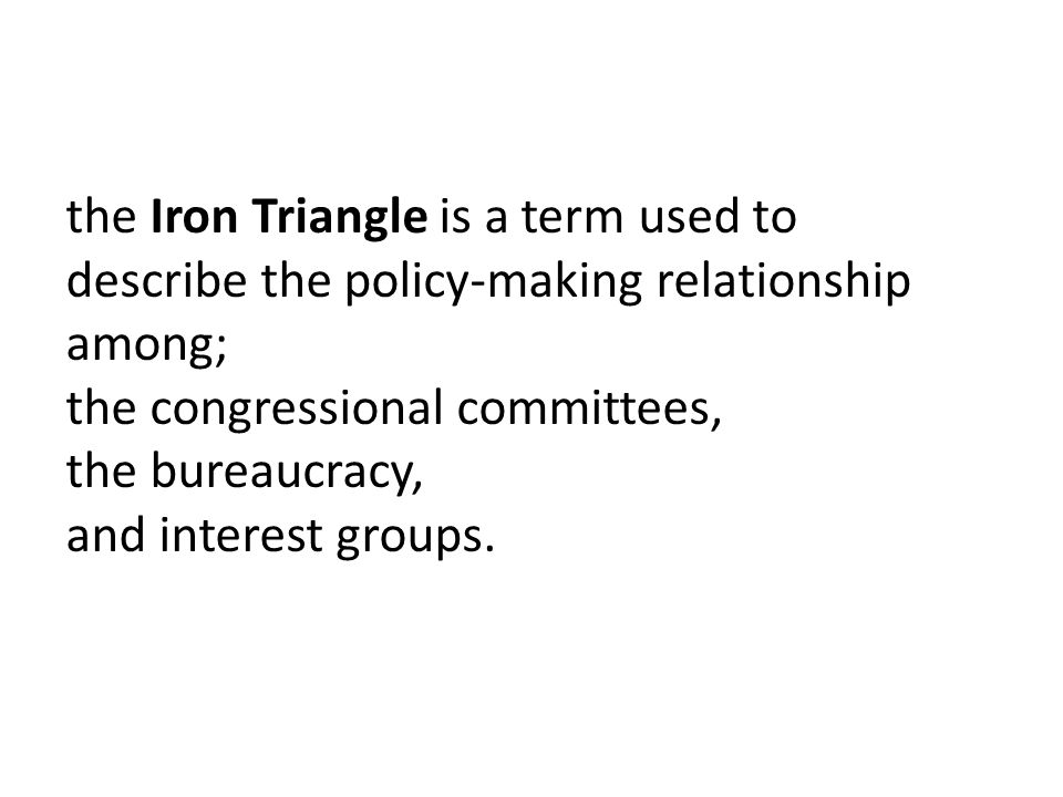 the Iron Triangle is a term used to describe the policy-making relationship among;