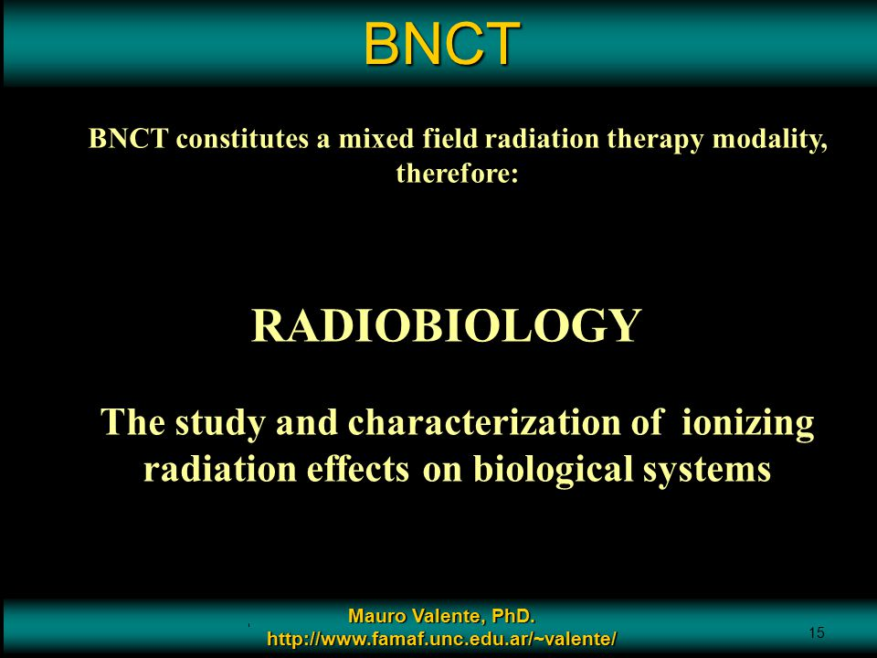 BNCT BNCT constitutes a mixed field radiation therapy modality, therefore: RADIOBIOLOGY.