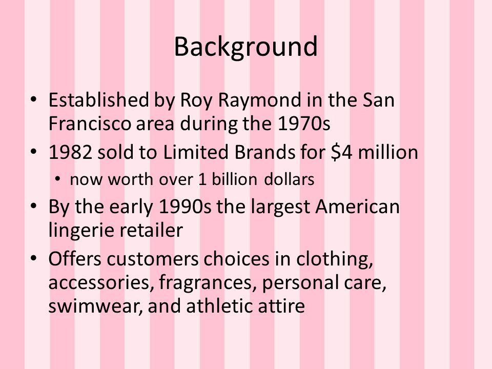 Background Established by Roy Raymond in the San Francisco area during the 1970s. 1982 sold to Limited Brands for $4 million.