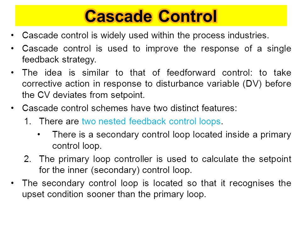 Cascade Control Cascade control is widely used within the process industries.
