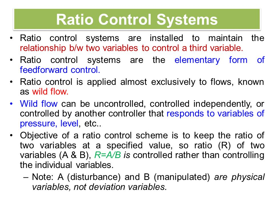 Ratio Control Systems Ratio control systems are installed to maintain the relationship b/w two variables to control a third variable.