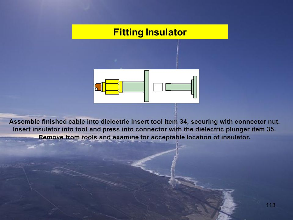 Remove from tools and examine for acceptable location of insulator.