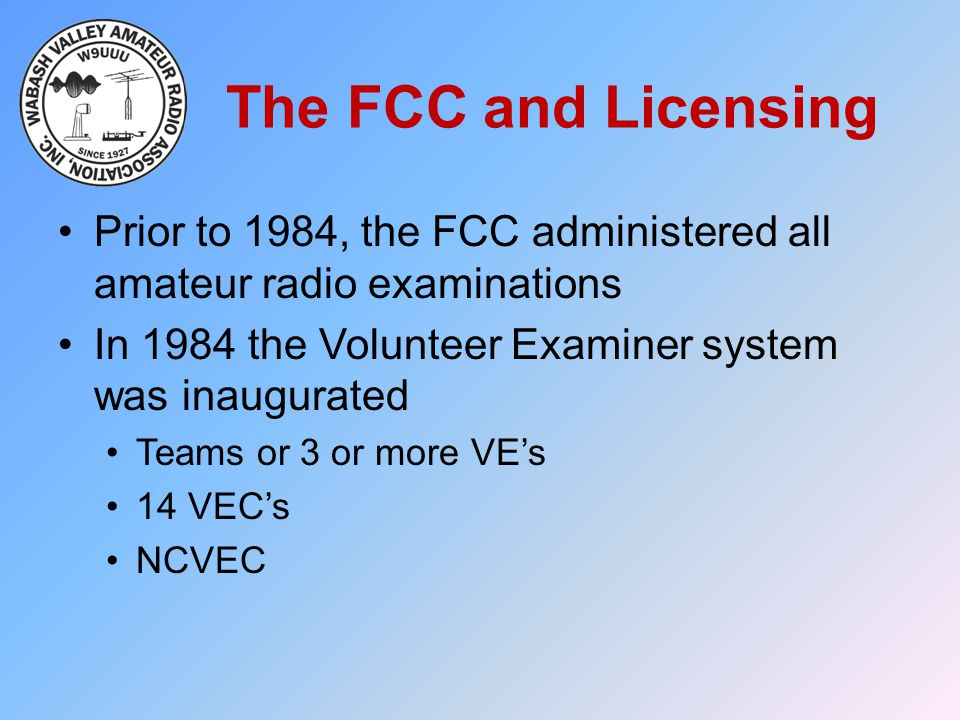 The FCC and Licensing Prior to 1984, the FCC administered all amateur radio examinations. In 1984 the Volunteer Examiner system was inaugurated.