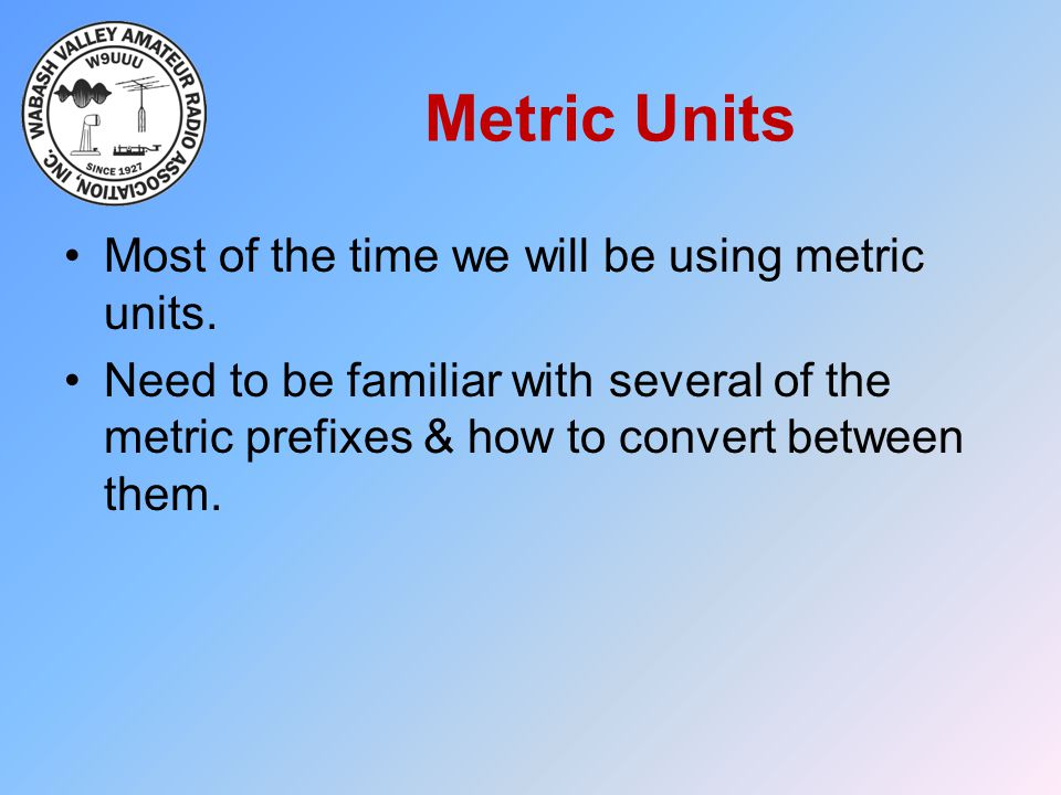 Metric Units Most of the time we will be using metric units.