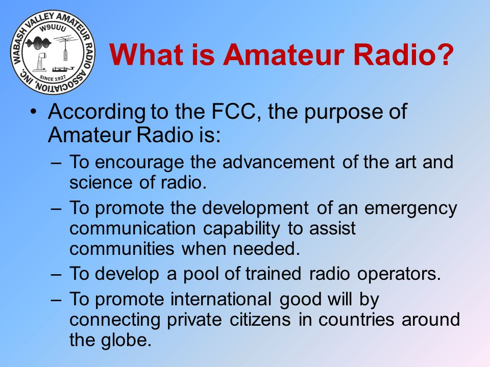 What is Amateur Radio According to the FCC, the purpose of Amateur Radio is: To encourage the advancement of the art and science of radio.