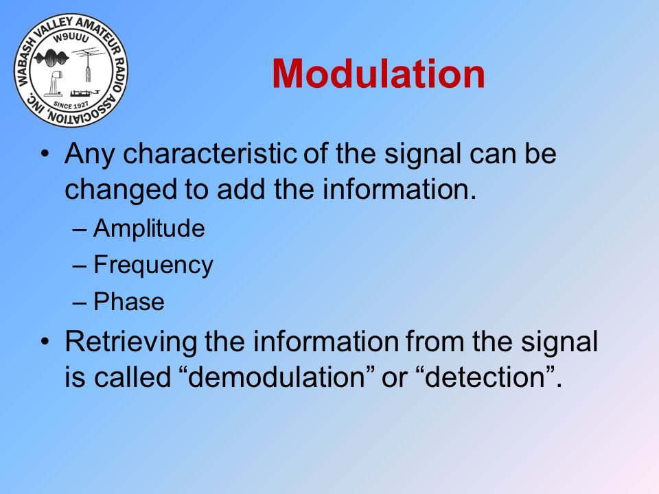 Modulation Any characteristic of the signal can be changed to add the information. Amplitude. Frequency.