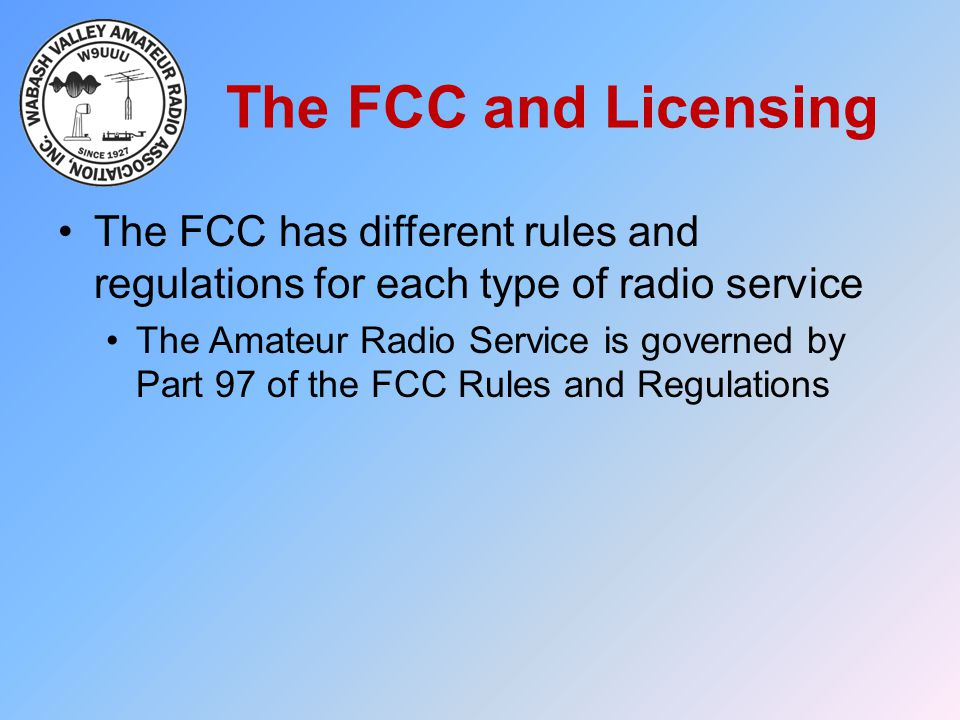 The FCC and Licensing The FCC has different rules and regulations for each type of radio service.