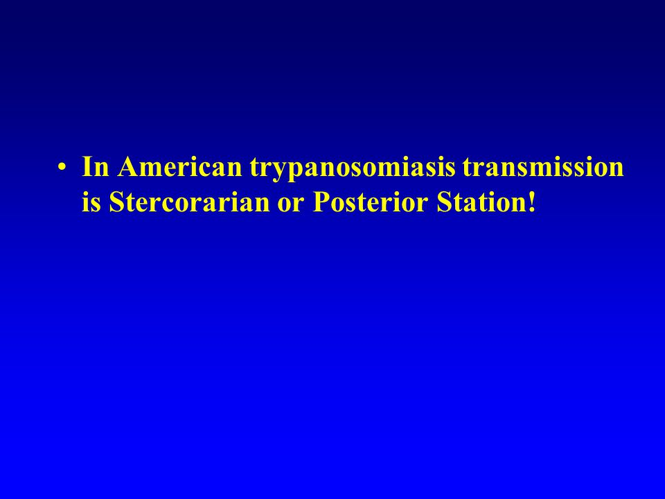 In American trypanosomiasis transmission is Stercorarian or Posterior Station!