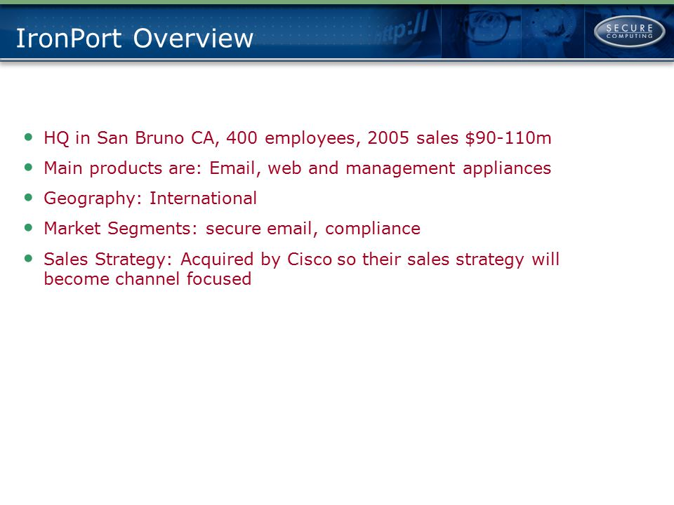 IronPort Overview HQ in San Bruno CA, 400 employees, 2005 sales $90-110m. Main products are: Email, web and management appliances.