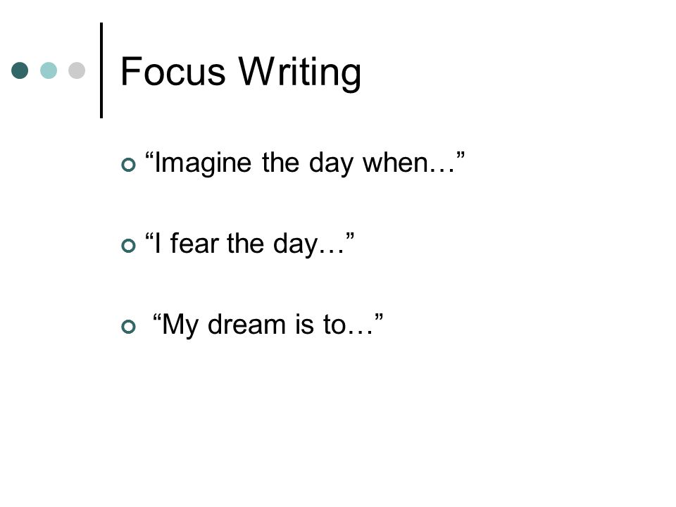 Focus Writing Imagine the day when… I fear the day…