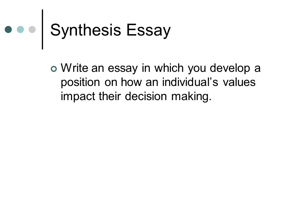 Synthesis Essay Write an essay in which you develop a position on how an individual's values impact their decision making.