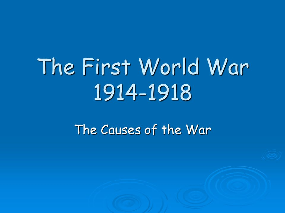 The First World War 1914-1918 The Causes of the War