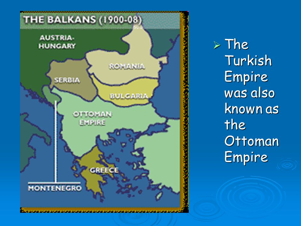 The Turkish Empire was also known as the Ottoman Empire