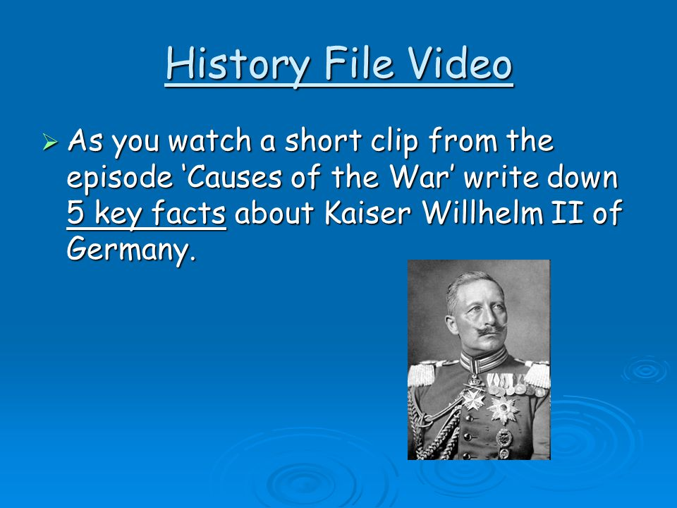History File Video As you watch a short clip from the episode 'Causes of the War' write down 5 key facts about Kaiser Willhelm II of Germany.